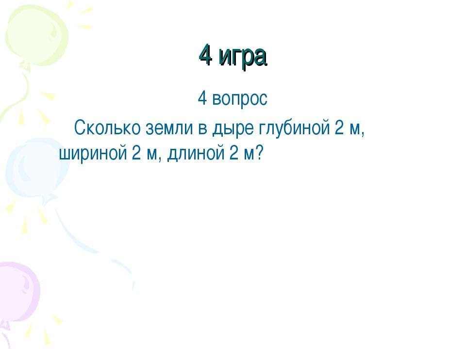 4 игра 4 вопрос Сколько земли в дыре глубиной 2 м, шириной 2 м, длиной 2 м?
