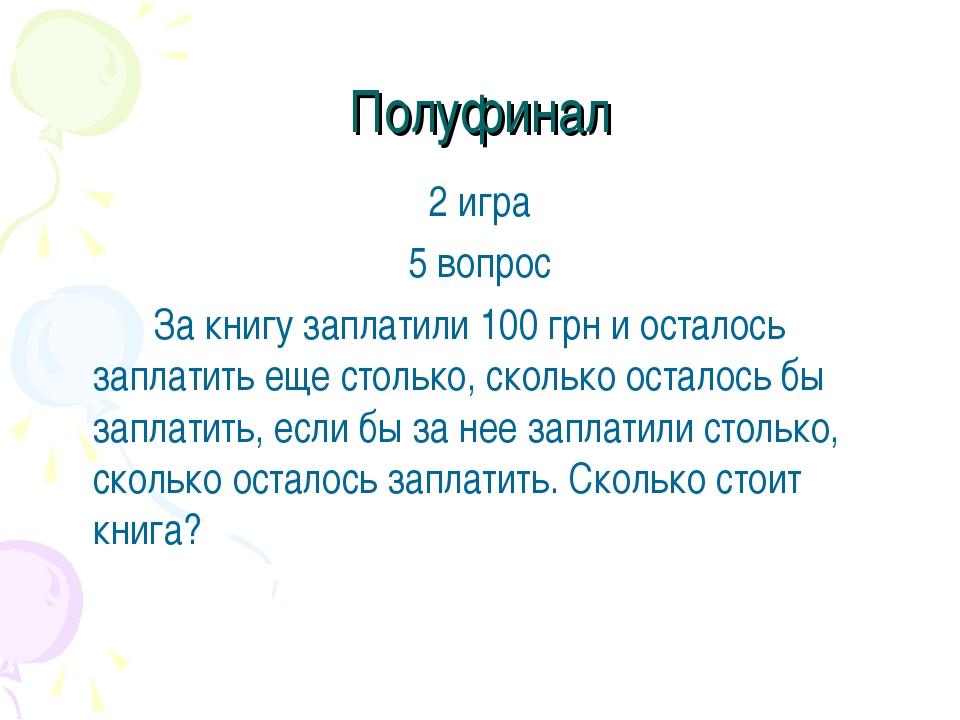Полуфинал 2 игра 5 вопрос За книгу заплатили 100 грн и осталось заплатить е...