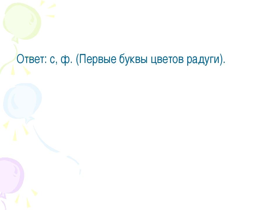Ответ: с, ф. (Первые буквы цветов радуги).