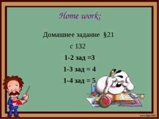 Home work: Домашнее задание §21 с 132 1-2 зад =3 1-3 зад = 4 1-4 зад = 5