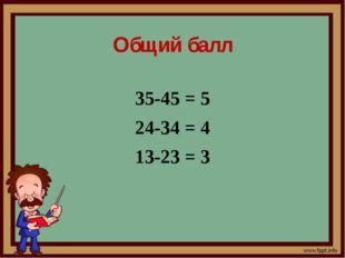 Общий балл 35-45 = 5 24-34 = 4 13-23 = 3
