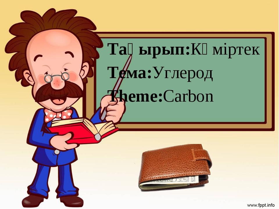 Тақырып:Көміртек Тема:Углерод Theme:Carbon