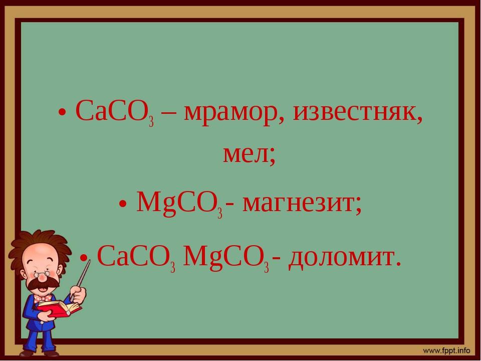 СаСО3– мрамор, известняк, мел; MgСО3- магнезит; СаСО3MgСО3- доломит.