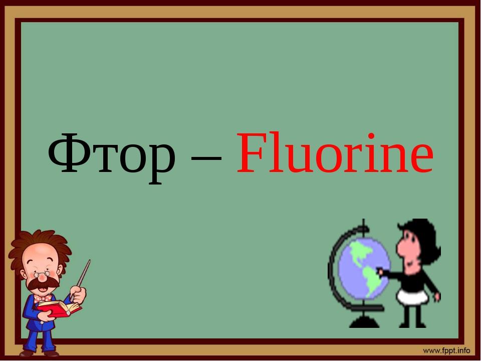 Фтор – Fluorine