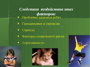 * Следствия воздействия этих факторов: Проблемы здоровья ребят Гиподинамия и