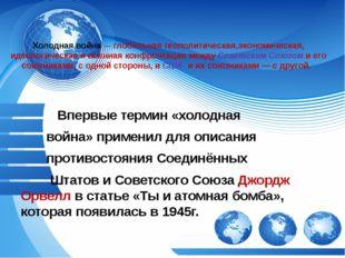 Холодная война— глобальная геополитическая,экономическая, идеологическая и