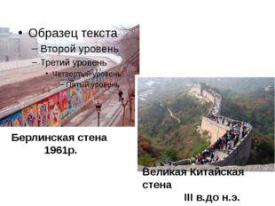 Берлинская стена 1961р. Великая Китайская стена III в.до н.э.
