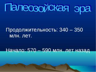 Продолжительность: 340 – 350 млн. лет. Начало: 570 – 590 млн. лет назад