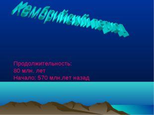 Продолжительность: 80 млн. лет Начало: 570 млн.лет назад