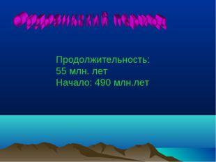 Равномерно умерен Продолжительность: 55 млн. лет Начало: 490 млн.лет