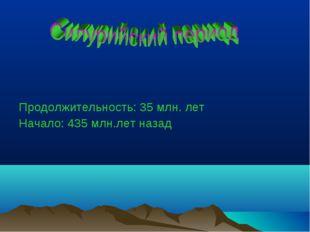 Продолжительность: 35 млн. лет Начало: 435 млн.лет назад