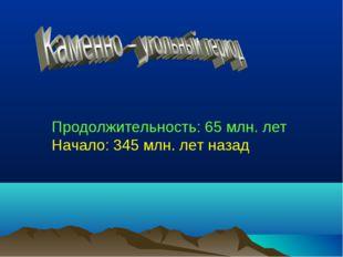 Продолжительность: 65 млн. лет Начало: 345 млн. лет назад