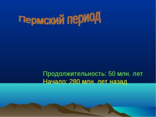 Продолжительность: 50 млн. лет Начало: 280 млн. лет назад