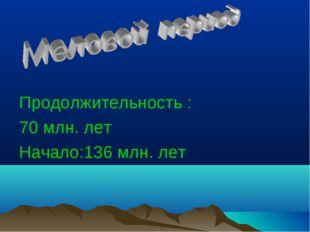 Продолжительность : 70 млн. лет Начало:136 млн. лет
