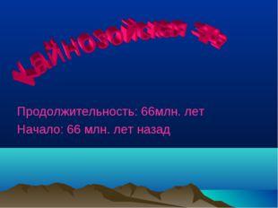 Продолжительность: 66млн. лет Начало: 66 млн. лет назад