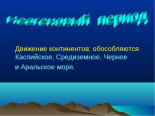 Движение континентов; обособляются Каспийское, Средиземное, Черное и Аральск