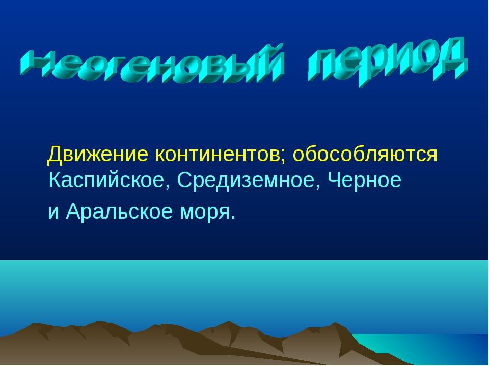 Движение континентов; обособляются Каспийское, Средиземное, Черное и Аральск...