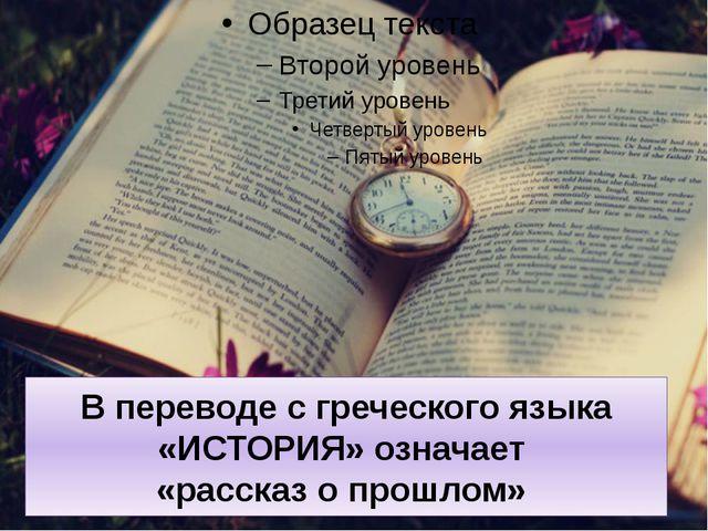 В переводе с греческого языка «ИСТОРИЯ» означает «рассказ о прошлом»