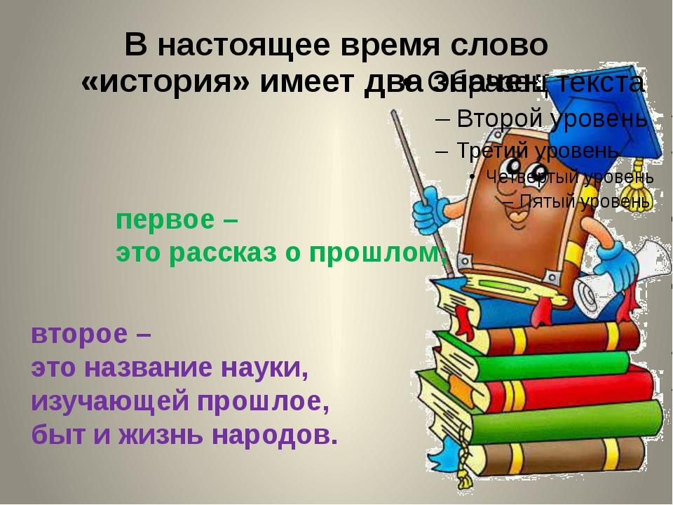 В настоящее время слово «история» имеет два значения: второе – это название н...