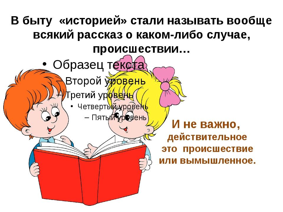В быту «историей» стали называть вообще всякий рассказ о каком-либо случае, п...