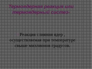Термоядерная реакция или термоядерный систез- Реакция слияния ядер , осуществ