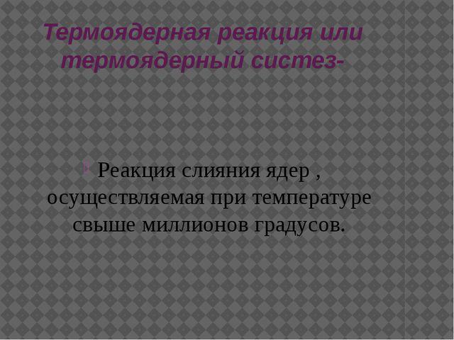 Термоядерная реакция или термоядерный систез- Реакция слияния ядер , осуществ...
