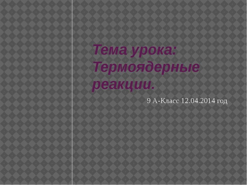 Тема урока: Термоядерные реакции. 9 А-Класс 12.04.2014 год