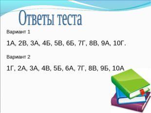 Вариант 1 1А, 2В, 3А, 4Б, 5В, 6Б, 7Г, 8В, 9А, 10Г. Вариант 2 1Г, 2А, 3А, 4В,