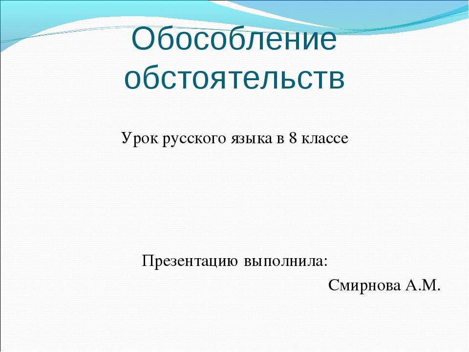Обособление обстоятельств Урок русского языка в 8 классе Презентацию выполнил...