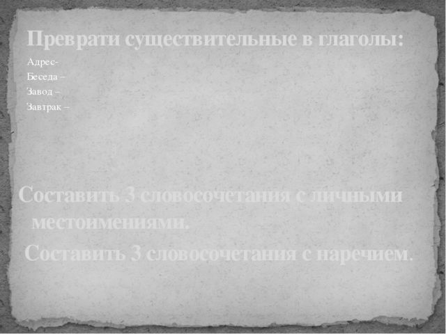 Адрес- Беседа – Завод – Завтрак –  Преврати существительные в глаголы: Соста...