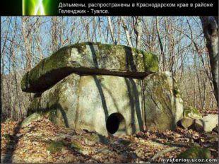 Дольмены, распространены в Краснодарском крае в районе Геленджик - Туапсе. P