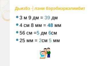 Дьиэ5э ʏлэни бэрэбиэркэлиибит 3 м 9 дм = 39 дм 4 см 8 мм = 48 мм 56 см =5 дм
