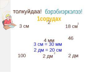 3 см 46 4 мм 2 дм 2 100 толкуйдаа! бэрэбиэркэлээ! 1сорудах 18 см 2 2 дм 2 3 с