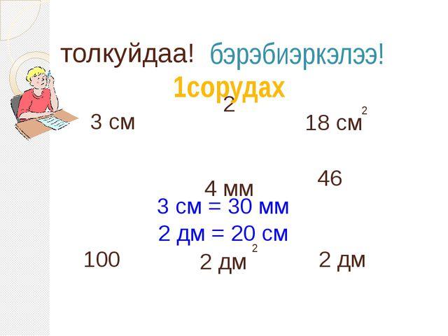 3 см 46 4 мм 2 дм 2 100 толкуйдаа! бэрэбиэркэлээ! 1сорудах 18 см 2 2 дм 2 3 с...