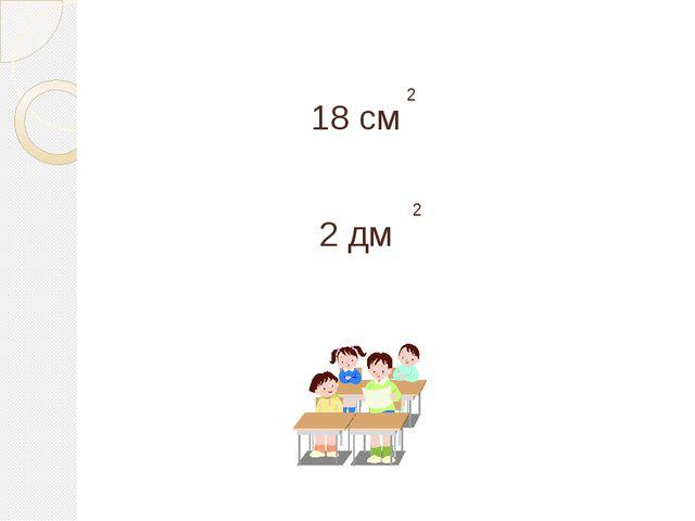 18 см 2 2 дм 2