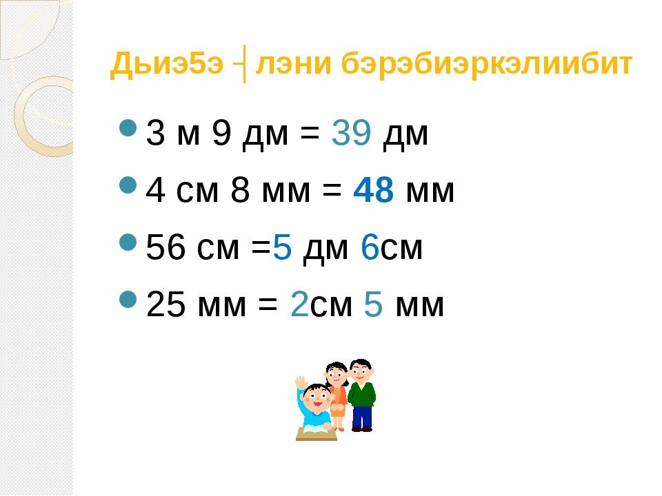 Дьиэ5э ʏлэни бэрэбиэркэлиибит 3 м 9 дм = 39 дм 4 см 8 мм = 48 мм 56 см =5 дм...