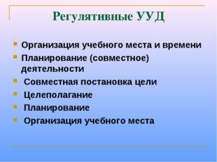 Регулятивные УУД Организация учебного места и времени Планирование (совместно