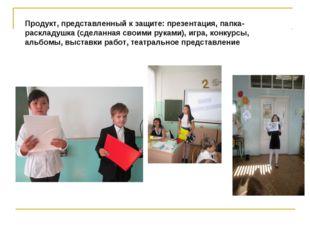 Продукт, представленный к защите: презентация, папка-раскладушка (сделанная с