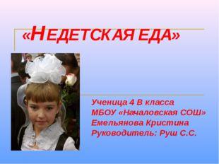 «НЕДЕТСКАЯ ЕДА» Ученица 4 В класса МБОУ «Началовская СОШ» Емельянова Кристина