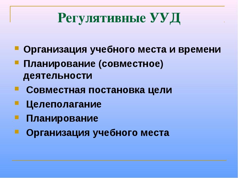 Регулятивные УУД Организация учебного места и времени Планирование (совместно...