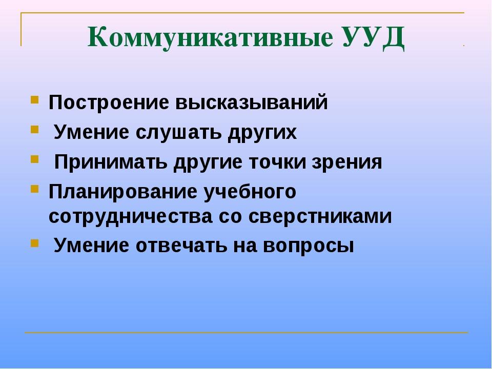 Коммуникативные УУД Построение высказываний Умение слушать других Принимать д...