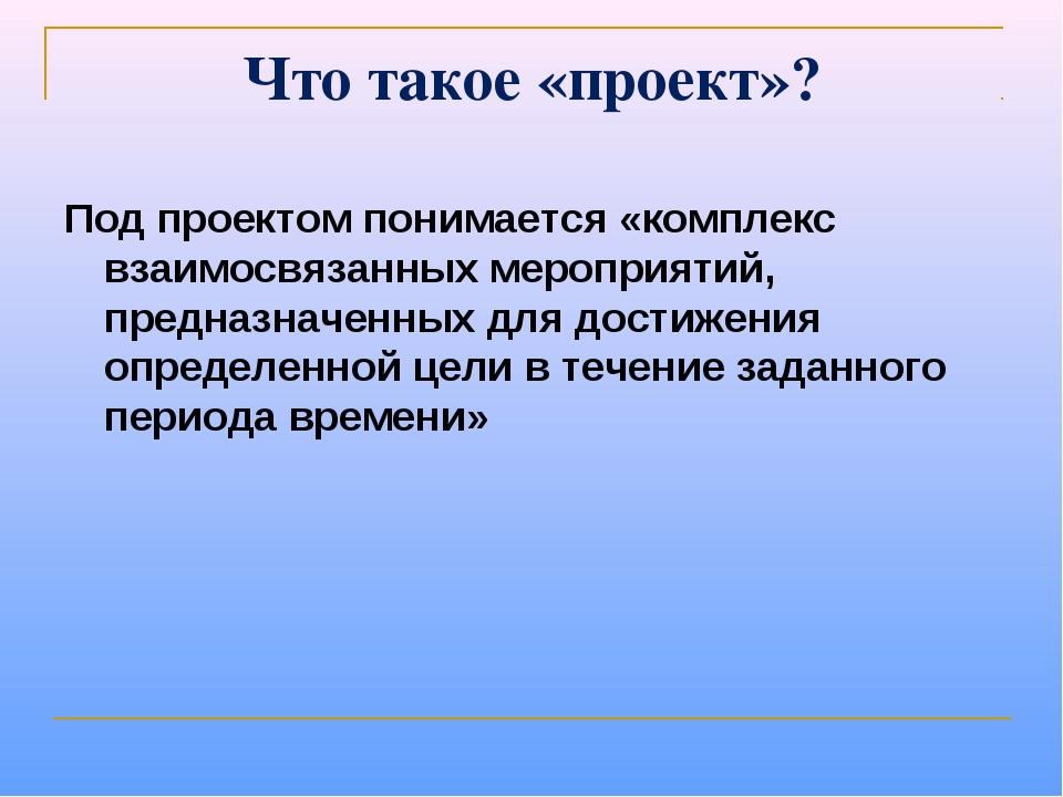 Что такое «проект»? Под проектом понимается «комплекс взаимосвязанных меропри...