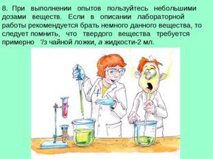 8. При выполнении опытов пользуйтесь небольшими дозами веществ. Если в описан