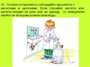 10. Особую осторожность соблюдайте при работе с кислотами и щелочами. Если сл