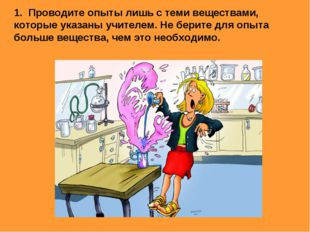 1. Проводите опыты лишь с теми веществами, которые указаны учителем. Не берит