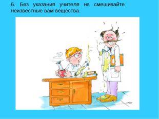6. Без указания учителя не смешивайте неизвестные вам вещества.