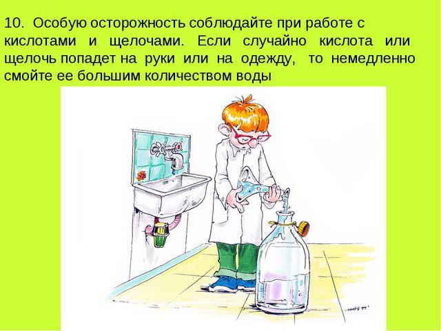 10. Особую осторожность соблюдайте при работе с кислотами и щелочами. Если сл...