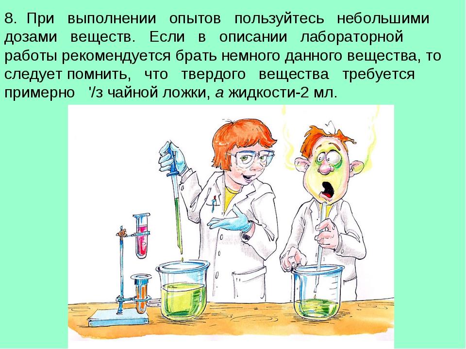 8. При выполнении опытов пользуйтесь небольшими дозами веществ. Если в описан...