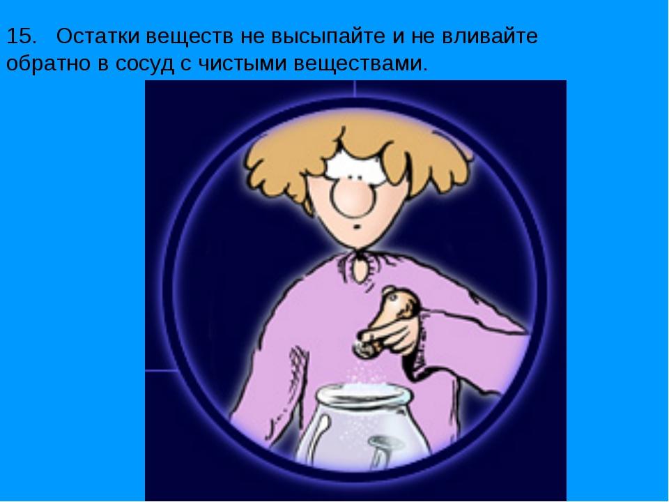 15. Остатки веществ не высыпайте и не вливайте обратно в сосуд с чистыми веще...