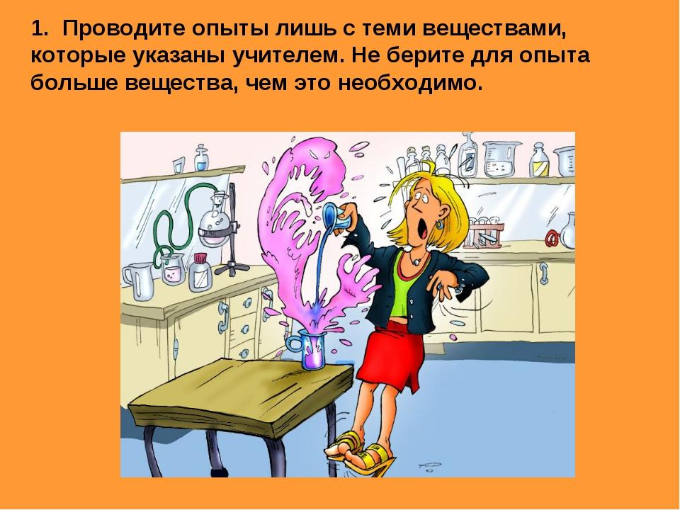 1. Проводите опыты лишь с теми веществами, которые указаны учителем. Не берит...